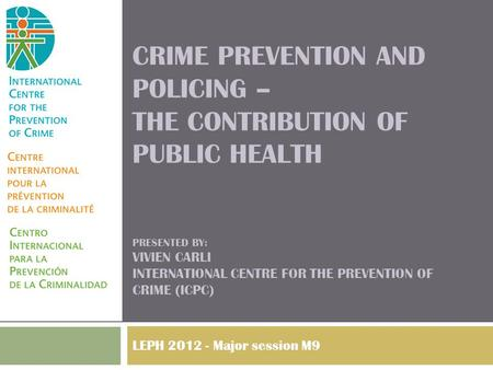 CRIME PREVENTION AND POLICING – THE CONTRIBUTION OF PUBLIC HEALTH PRESENTED BY: VIVIEN CARLI INTERNATIONAL CENTRE FOR THE PREVENTION OF CRIME (ICPC) LEPH.
