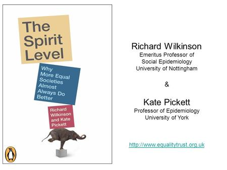 Richard Wilkinson Emeritus Professor of Social Epidemiology University of Nottingham & Kate Pickett Professor of Epidemiology University of York