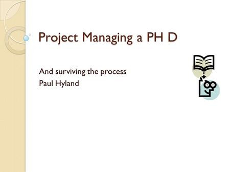 Project Managing a PH D And surviving the process Paul Hyland.