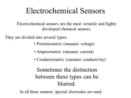 Electrochemical Sensors Electrochemical sensors are the most versatile and highly developed chemical sensors. They are divided into several types: Potentiometric.