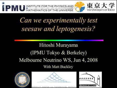 Can we experimentally test seesaw and leptogenesis? Hitoshi Murayama (IPMU Tokyo & Berkeley) Melbourne Neutrino WS, Jun 4, 2008 With Matt Buckley.