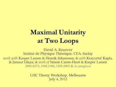 Maximal Unitarity at Two Loops David A. Kosower Institut de Physique Théorique, CEA–Saclay work with Kasper Larsen & Henrik Johansson; & with Krzysztof.