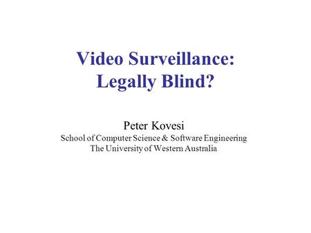 Video Surveillance: Legally Blind? Peter Kovesi School of Computer Science & Software Engineering The University of Western Australia.