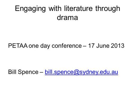 Engaging with literature through drama PETAA one day conference – 17 June 2013 Bill Spence –
