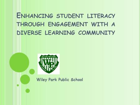 E NHANCING STUDENT LITERACY THROUGH ENGAGEMENT WITH A DIVERSE LEARNING COMMUNITY Wiley Park Public School.