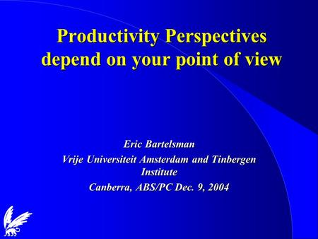Productivity Perspectives depend on your point of view Eric Bartelsman Vrije Universiteit Amsterdam and Tinbergen Institute Canberra, ABS/PC Dec. 9, 2004.