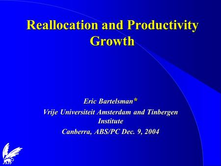 Reallocation and Productivity Growth Eric Bartelsman * Vrije Universiteit Amsterdam and Tinbergen Institute Canberra, ABS/PC Dec. 9, 2004.