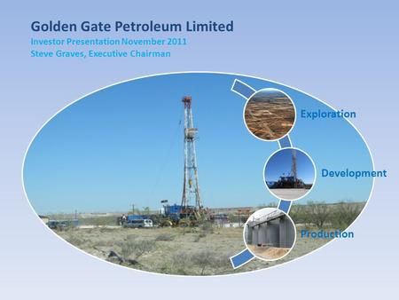 Golden Gate Petroleum Limited Investor Presentation November 2011 Steve Graves, Executive Chairman Exploration Development Production.