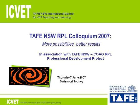 TAFE NSW International Centre for VET Teaching and Learning TAFE NSW RPL Colloquium 2007: More possibilities, better results Thursday 7 June 2007 Swissotel.
