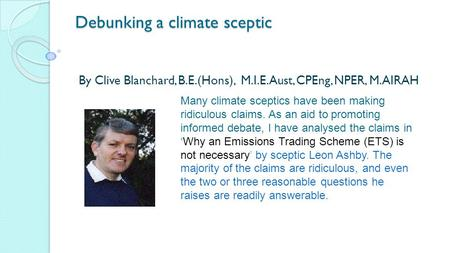 Debunking a climate sceptic By Clive Blanchard, B.E.(Hons), M.I.E.Aust, CPEng, NPER, M.AIRAH Many climate sceptics have been making ridiculous claims.