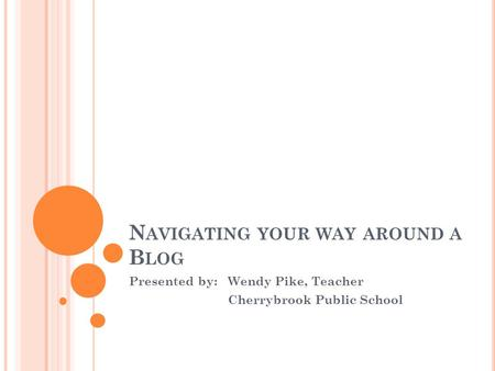 N AVIGATING YOUR WAY AROUND A B LOG Presented by:Wendy Pike, Teacher Cherrybrook Public School.