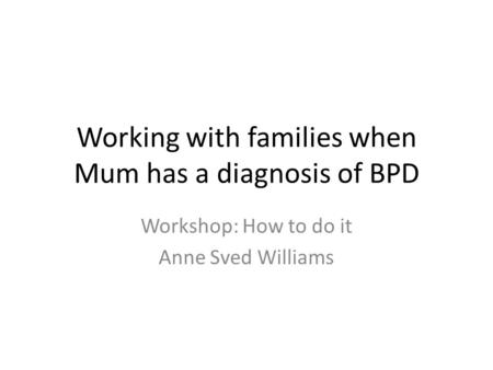 Working with families when Mum has a diagnosis of BPD Workshop: How to do it Anne Sved Williams.