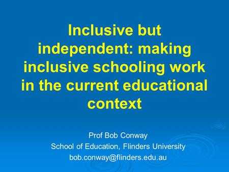Inclusive but independent: making inclusive schooling work in the current educational context Prof Bob Conway School of Education, Flinders University.