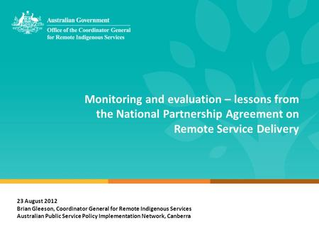 Monitoring and evaluation – lessons from the National Partnership Agreement on Remote Service Delivery 23 August 2012 Brian Gleeson, Coordinator General.