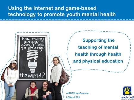 Supporting the teaching of mental health through health and physical education AISNSW conference 22 May 2009 Using the Internet and game-based technology.