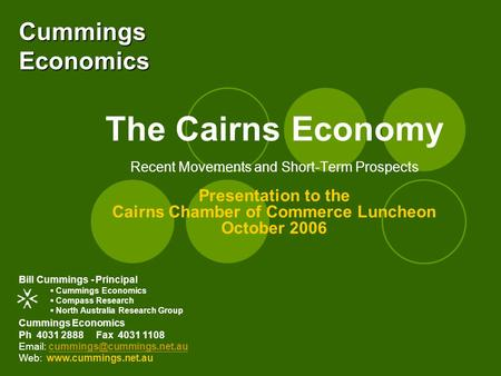 Cummings Economics The Cairns Economy Recent Movements and Short-Term Prospects Presentation to the Cairns Chamber of Commerce Luncheon October 2006 Cummings.