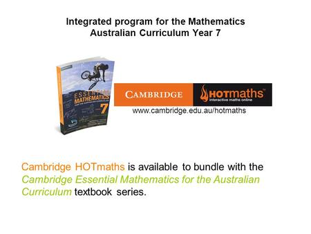 Integrated program for the Mathematics Australian Curriculum Year 7 Cambridge HOTmaths is available to bundle with the Cambridge Essential Mathematics.