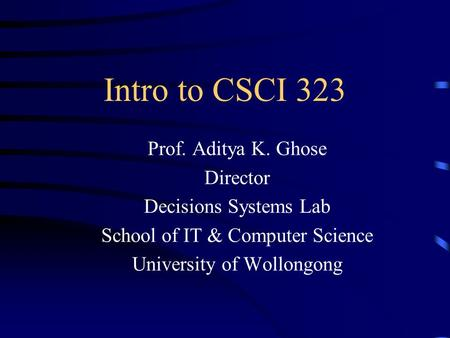 Intro to CSCI 323 Prof. Aditya K. Ghose Director Decisions Systems Lab School of IT & Computer Science University of Wollongong.