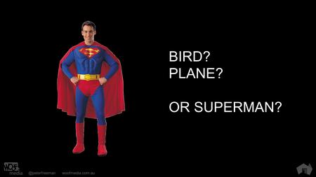 @peterfreemanwoofmedia.com.au BIRD? PLANE? OR SUPERMAN?
