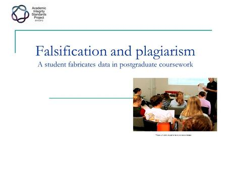 Falsification and plagiarism A student fabricates data in postgraduate coursework These university students have provided a release.