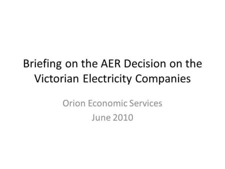 Briefing on the AER Decision on the Victorian Electricity Companies Orion Economic Services June 2010.