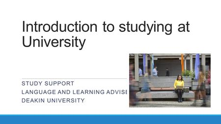 Introduction to studying at University STUDY SUPPORT LANGUAGE AND LEARNING ADVISERS DEAKIN UNIVERSITY.