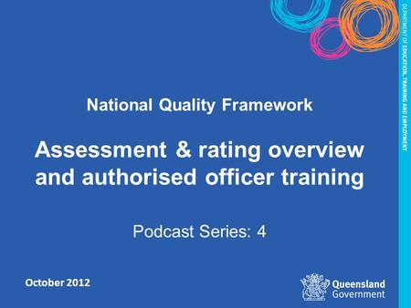 October 2012 National Quality Framework Assessment & rating overview and authorised officer training Podcast Series: 4.