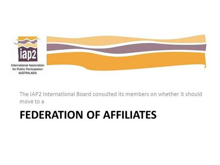 FEDERATION OF AFFILIATES The IAP2 International Board consulted its members on whether it should move to a.