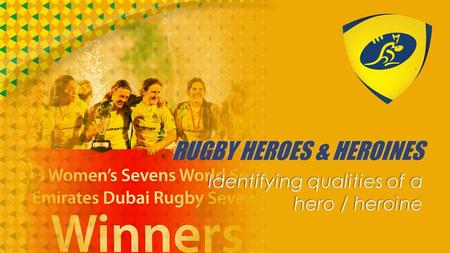 RUGBY HEROES & HEROINES Identifying qualities of a hero / heroine.