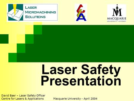 Laser Safety Presentation David Baer – Laser Safety Officer Centre for Lasers & Applications Macquarie University - April 2004.