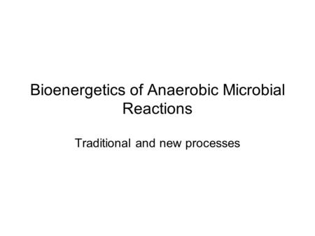 Bioenergetics of Anaerobic Microbial Reactions Traditional and new processes.