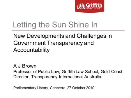 Letting the Sun Shine In New Developments and Challenges in Government Transparency and Accountability A J Brown Professor of Public Law, Griffith Law.