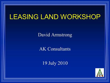 LEASING LAND WORKSHOP David Armstrong AK Consultants 19 July 2010.