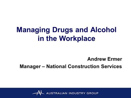 Managing Drugs and Alcohol in the Workplace Andrew Ermer Manager – National Construction Services.