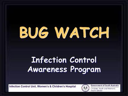 BUG WATCH Infection Control Awareness Program Who is most at risk of infection in hospital ? The Patient.