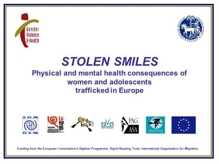 STOLEN SMILES Physical and mental health consequences of women and adolescents trafficked in Europe Funding from the European Commission's Daphne Programme,