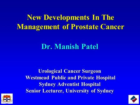 New Developments In The Management of Prostate Cancer Dr. Manish Patel Urological Cancer Surgeon Westmead Public and Private Hospital Westmead Public and.