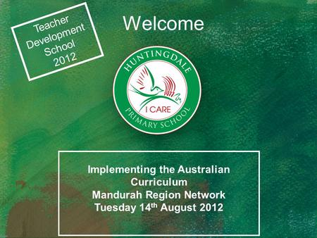 Welcome Teacher Development School 2012 Implementing the Australian Curriculum Mandurah Region Network Tuesday 14 th August 2012.