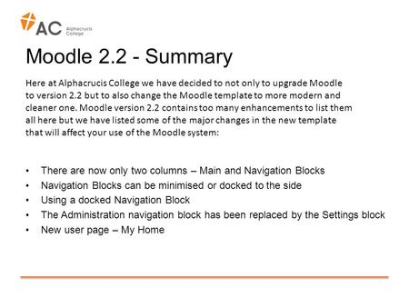Moodle 2.2 - Summary There are now only two columns – Main and Navigation Blocks Navigation Blocks can be minimised or docked to the side Using a docked.