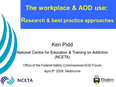 The workplace & AOD use: R esearch & best practice approaches Ken Pidd National Centre for Education & Training on Addiction (NCETA) Office of the Federal.