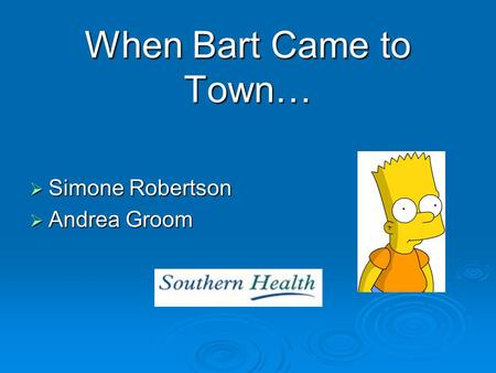 When Bart Came to Town…  Simone Robertson  Andrea Groom.
