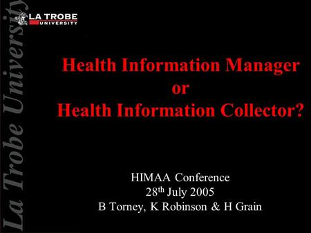 Health Information Manager or Health Information Collector? HIMAA Conference 28 th July 2005 B Torney, K Robinson & H Grain.