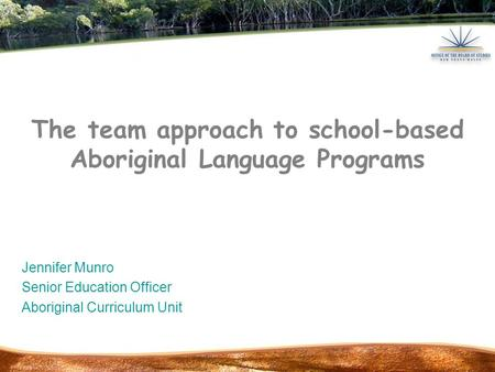 The team approach to school-based Aboriginal Language Programs Jennifer Munro Senior Education Officer Aboriginal Curriculum Unit.