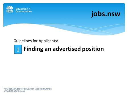 Guidelines for Applicants: Finding an advertised position jobs.nsw NSW DEPARTMENT OF EDUCATION AND COMMUNITIES WWW.DEC.NSW.GOV.AU 1.