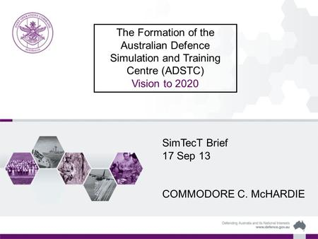 The Formation of the Australian Defence Simulation and Training Centre (ADSTC) Vision to 2020 SimTecT Brief 17 Sep 13 COMMODORE C. McHARDIE.