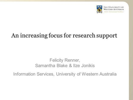 An increasing focus for research support Felicity Renner, Samantha Blake & Ilze Jonikis Information Services, University of Western Australia.