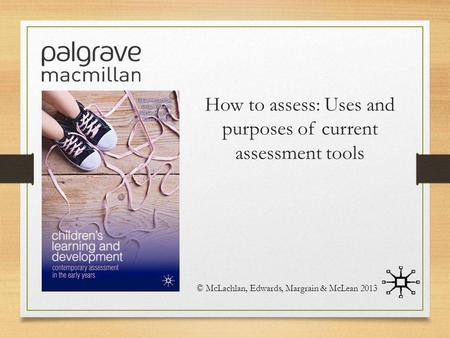How to assess: Uses and purposes of current assessment tools © McLachlan, Edwards, Margrain & McLean 2013.