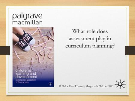 What role does assessment play in curriculum planning? © McLachlan, Edwards, Margrain & McLean 2013.