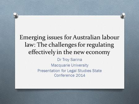 Emerging issues for Australian labour law: The challenges for regulating effectively in the new economy Dr Troy Sarina Macquarie University Presentation.