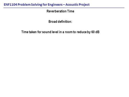 ENF1104 Problem Solving for Engineers – Acoustic Project Reverberation Time Broad definition: Time taken for sound level in a room to reduce by 60 dB.